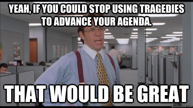 Yeah, if you could stop using tragedies to advance your agenda.  That would be great - Yeah, if you could stop using tragedies to advance your agenda.  That would be great  Office Space Lumbergh HD