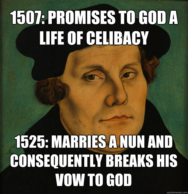 1507: promises to god a life of celibacy 1525: marries a nun and consequently breaks his vow to god