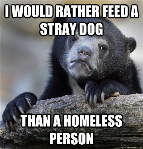 I would rather feed a stray dog Than a homeless person - I would rather feed a stray dog Than a homeless person  Confession Bear
