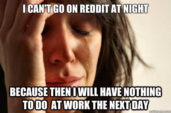 I can't go on reddit at night because then I will have nothing to do  at work the next day - I can't go on reddit at night because then I will have nothing to do  at work the next day  First World Problems