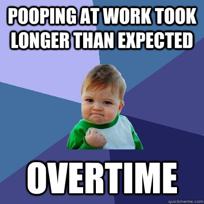 pooping at work took longer than expected overtime - pooping at work took longer than expected overtime  Success Kid