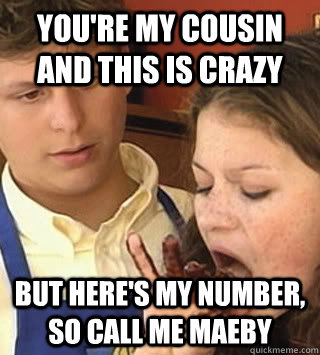 You're my cousin and this is crazy but here's my number, so call me MAEBY  Call Me Maeby