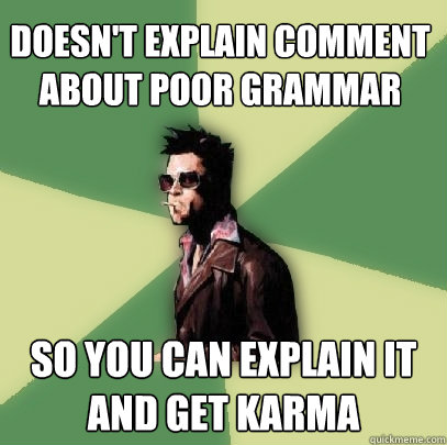 Doesn't explain comment about poor grammar So you can explain it and get karma - Doesn't explain comment about poor grammar So you can explain it and get karma  Helpful Tyler Durden
