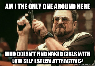 Am I the only one around here who doesn't find naked girls with low self esteem attractive?  - Am I the only one around here who doesn't find naked girls with low self esteem attractive?   Misc