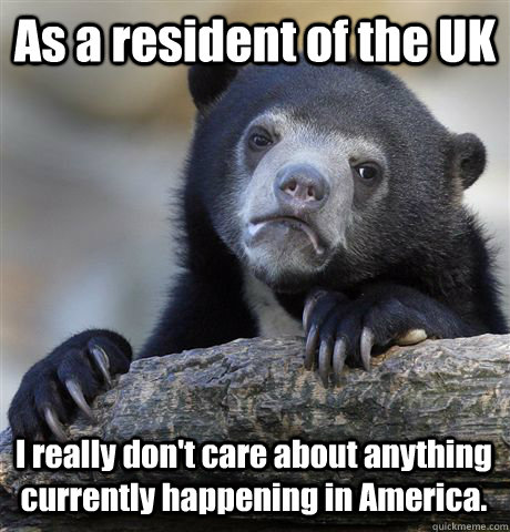 As a resident of the UK I really don't care about anything currently happening in America. - As a resident of the UK I really don't care about anything currently happening in America.  Confession Bear