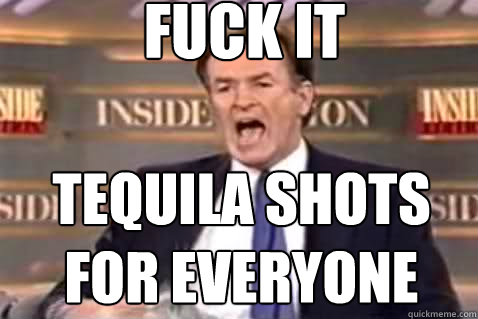 fuck it tequila shots for everyone - fuck it tequila shots for everyone  Fuck It Bill OReilly