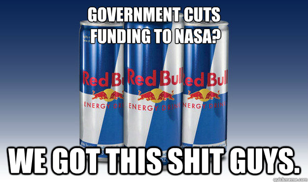 Government cuts  funding to nasa? We got this shit guys. - Government cuts  funding to nasa? We got this shit guys.  Good Guy Redbull