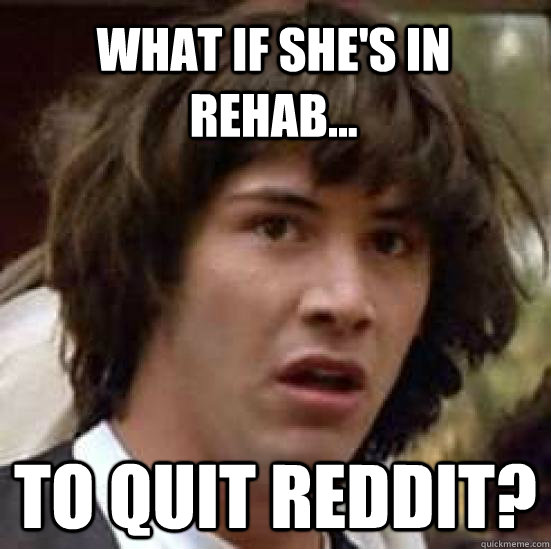 What if she's in rehab... to quit Reddit? - What if she's in rehab... to quit Reddit?  conspiracy keanu