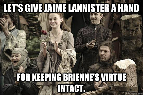 Let's give Jaime Lannister a hand For keeping Brienne's virtue intact. - Let's give Jaime Lannister a hand For keeping Brienne's virtue intact.  Kings Landing Applause