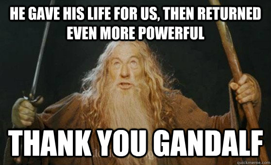 He gave his life for us, then returned even more powerful thank you gandalf