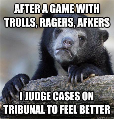 AFTER A GAME WITH TROLLS, RAGERS, AFKERS I JUDGE CASES ON TRIBUNAL TO FEEL BETTER - AFTER A GAME WITH TROLLS, RAGERS, AFKERS I JUDGE CASES ON TRIBUNAL TO FEEL BETTER  Confession Bear