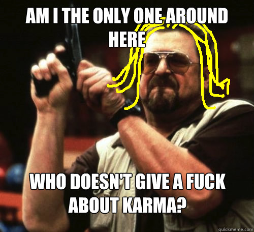 am i the only one around here WHO DOESN'T GIVE A FUCK ABOUT KARMA?