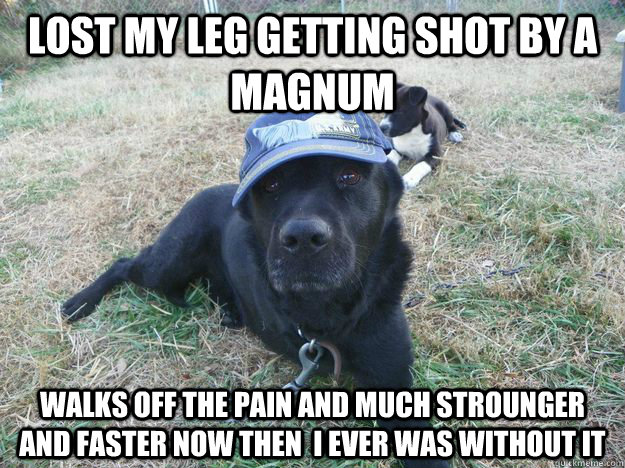 lost my leg getting shot by a magnum  walks off the pain and much strounger and faster now then  i ever was without it