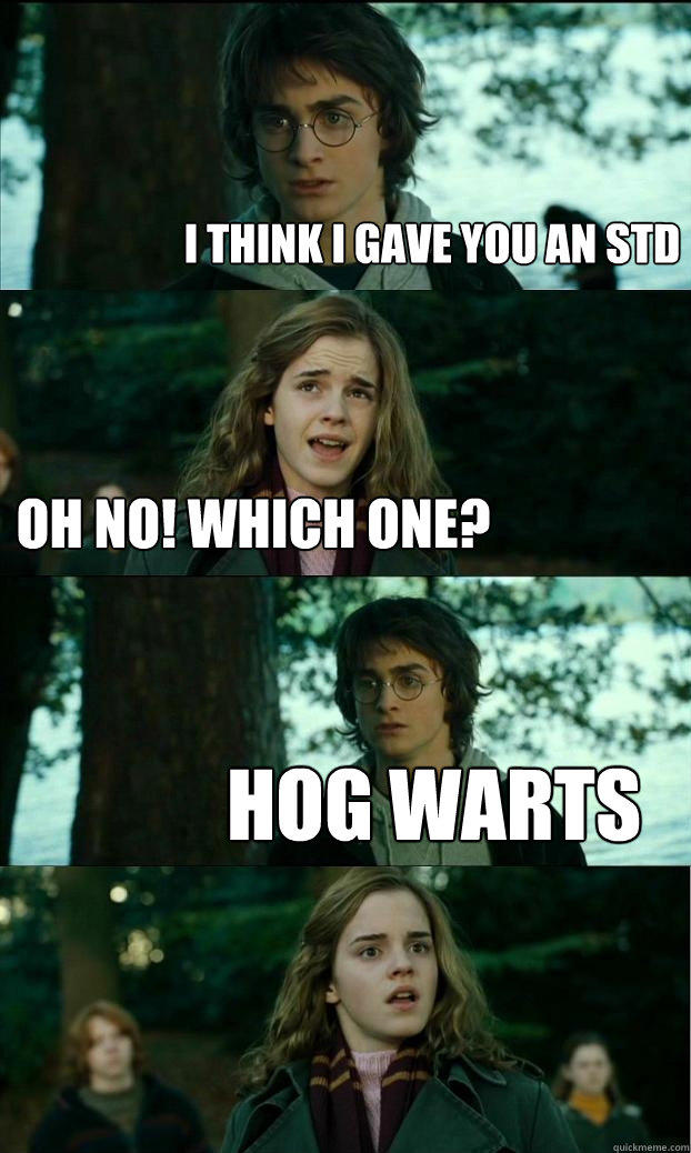 I think I gave you an STD Oh no! Which one? Hog warts  Horny Harry