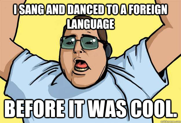 I sang and danced to a foreign language Before it was cool. - I sang and danced to a foreign language Before it was cool.  Misc