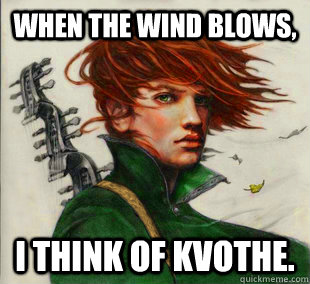 When the wind blows, I think of Kvothe.