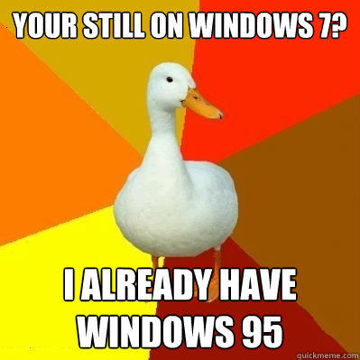 your still on windows 7? i already have windows 95 - your still on windows 7? i already have windows 95  Tech Impaired Duck