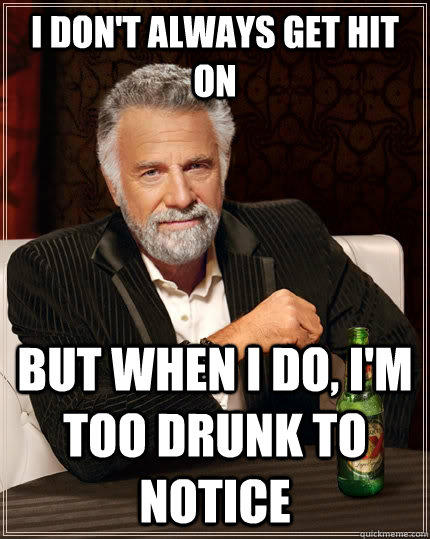 I don't always get hit on But when I do, I'm too drunk to notice - I don't always get hit on But when I do, I'm too drunk to notice  The Most Interesting Man In The World