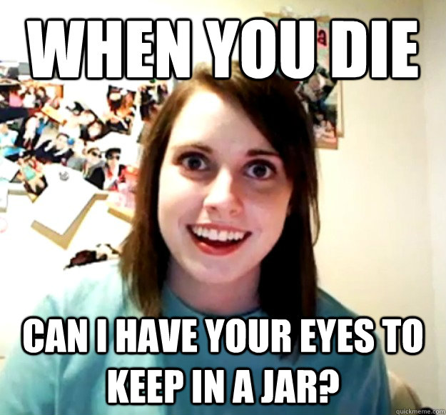 WHEN YOU DIE CAN I HAVE YOUR EYES TO KEEP IN A JAR? - WHEN YOU DIE CAN I HAVE YOUR EYES TO KEEP IN A JAR?  Overly Attached Girlfriend