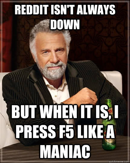 Reddit isn't always down But when it is, i press F5 like a maniac  - Reddit isn't always down But when it is, i press F5 like a maniac   The Most Interesting Man In The World