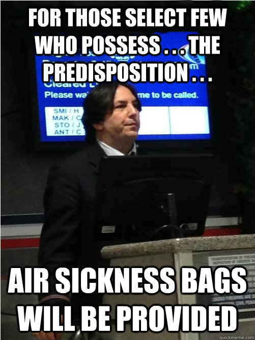 For those select few who possess . . . the predisposition . . . air sickness bags will be provided - For those select few who possess . . . the predisposition . . . air sickness bags will be provided  Air Snape