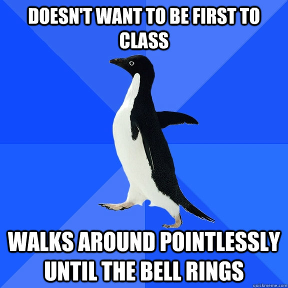 DOESN'T WANT TO BE FIRST TO CLASS WALKS AROUND POINTLESSLY UNTIL THE BELL RINGS - DOESN'T WANT TO BE FIRST TO CLASS WALKS AROUND POINTLESSLY UNTIL THE BELL RINGS  Socially Awkward Penguin