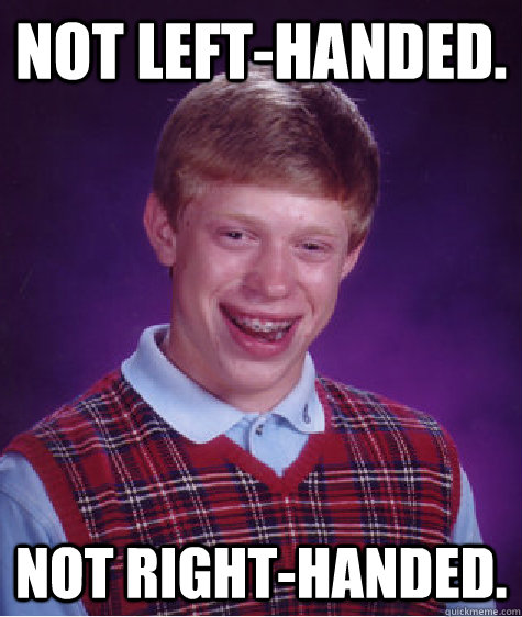 Not left-handed. Not right-handed. - Not left-handed. Not right-handed.  Bad Luck Brian