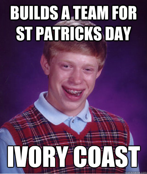 Builds a team for St Patricks day Ivory Coast - Builds a team for St Patricks day Ivory Coast  Bad Luck Brian
