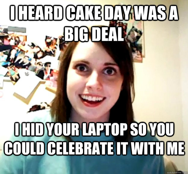 I heard cake day was a big deal I hid your laptop so you could celebrate it with me - I heard cake day was a big deal I hid your laptop so you could celebrate it with me  Overly Attached Girlfriend
