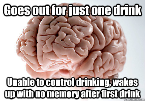Goes out for just one drink Unable to control drinking, wakes up with no memory after first drink - Goes out for just one drink Unable to control drinking, wakes up with no memory after first drink  Scumbag Brain