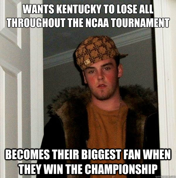 Wants Kentucky to lose all throughout the NCAA tournament Becomes their biggest fan when they win the championship - Wants Kentucky to lose all throughout the NCAA tournament Becomes their biggest fan when they win the championship  Scumbag Steve