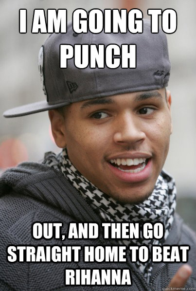 I am going to punch  out, and then go straight home to beat rihanna  Chris Brown