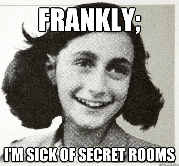 Frankly; I'm sick of secret rooms - Frankly; I'm sick of secret rooms  Anne Frankly