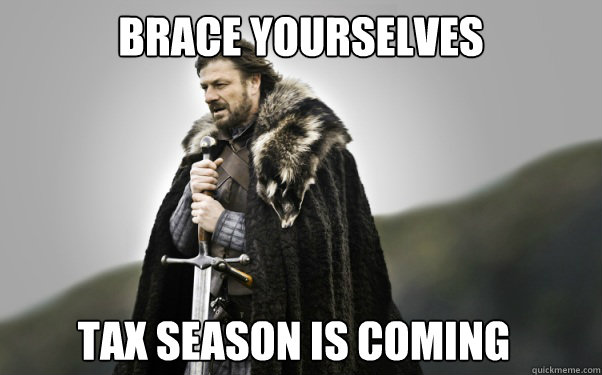 BRACE YOURSELVES TAX SEASON IS COMING  Ned Stark