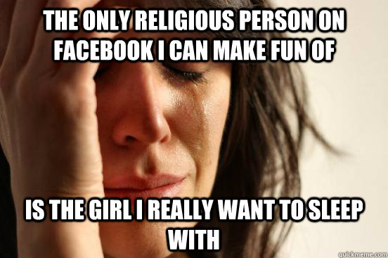 The only religious person on facebook i can make fun of is the girl i really want to sleep with - The only religious person on facebook i can make fun of is the girl i really want to sleep with  Atheist First World Problems