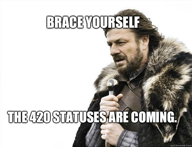 BRACE YOURSELF The 420 statuses are coming.