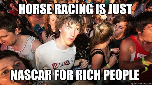 Horse racing is just Nascar for rich people - Horse racing is just Nascar for rich people  Sudden Clarity Clarence