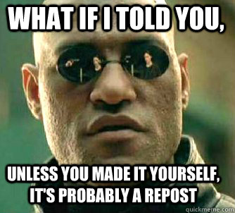 what if i told you, unless you made it yourself, it's probably a repost - what if i told you, unless you made it yourself, it's probably a repost  Matrix Morpheus