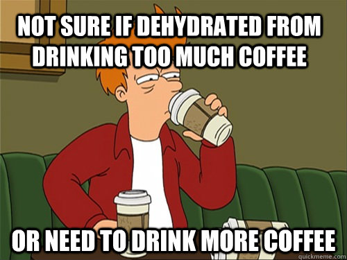 b15994e4395157239f3b8b3fb7a1bc4f155f79e2b261d6a5d71087ec335fab6b not sure if dehydrated from drinking too much coffee or need to