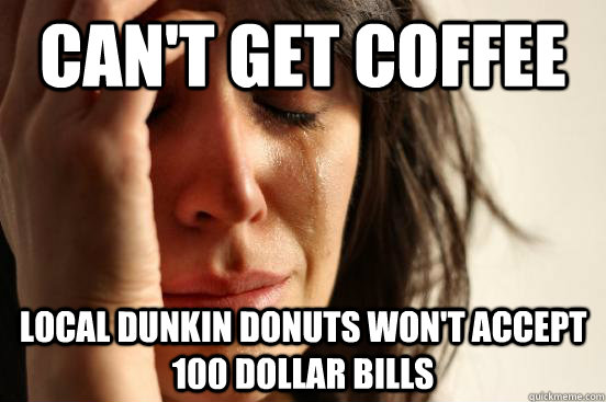 Can't get coffee local dunkin donuts won't accept 100 dollar bills - Can't get coffee local dunkin donuts won't accept 100 dollar bills  First World Problems