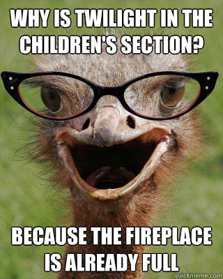 Why is twilight in the children's section? because the fireplace is already full
