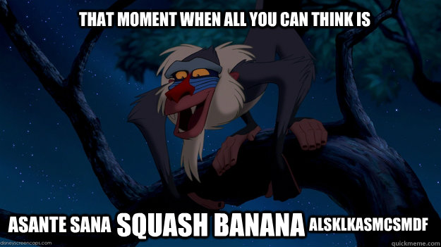 That moment when all you can think is Asante Sana squash banana alsklkasmcsmdf