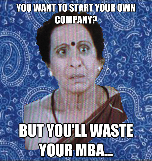 You want to start your own company? But you'll waste your MBA...  Pushy Indian Aunty