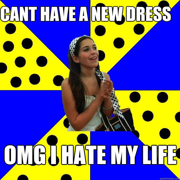 cant have a new dress omg i hate my life - cant have a new dress omg i hate my life  Sheltered Suburban Kid