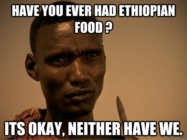 Have you ever had ethiopian food ? Its okay, neither have we.