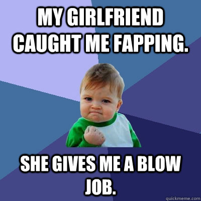My girlfriend caught me fapping. She gives me a blow job. - My girlfriend caught me fapping. She gives me a blow job.  Success Kid