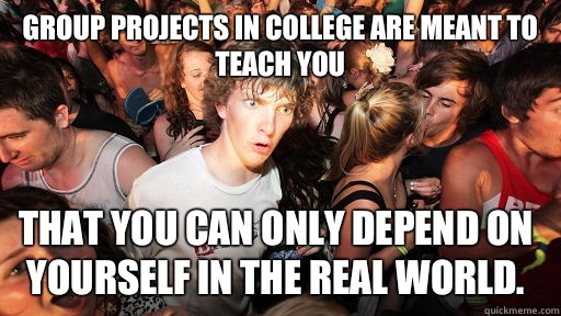 Group projects in college are meant to teach you That you can only depend on yourself in the real world. - Group projects in college are meant to teach you That you can only depend on yourself in the real world.  Sudden Clarity Clarence