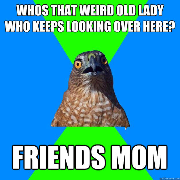 Whos that weird old lady who keeps looking over here? Friends mom - Whos that weird old lady who keeps looking over here? Friends mom  Hawkward