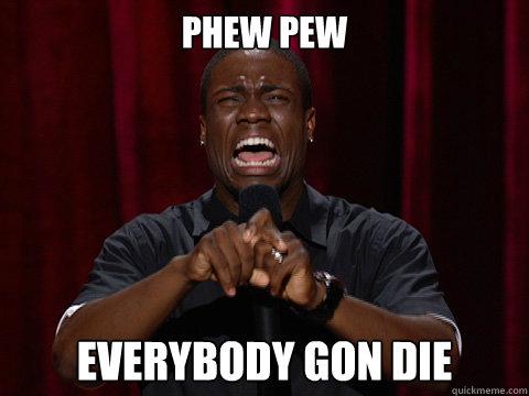 phew pew everybody gon die  Kevin Hart