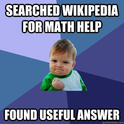 searched wikipedia for math help FOUND USEFUL ANSWER - searched wikipedia for math help FOUND USEFUL ANSWER  Success Kid